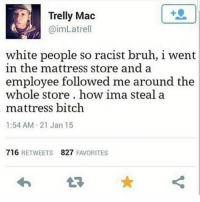 Bitch, Bruh, and Funny: 1  Trelly Mac  @imLatrel  white people so racist bruh, 1 went  in the mattress store and a  emplovee followed me around the  whole store. how ima steal a  mattress bitch  1:54 AM 21 Jan 15  716 RETWEETS 827 FAVORITES If a nigga steals a mattress then let him have it A+ for effort @no_chillbruh