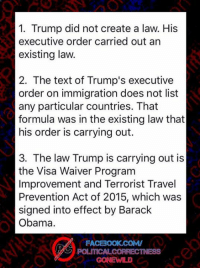 Don't listen the liberal narrative of the media.: 1. Trump did not create a law. His  executive order carried out an  existing law.  2. The text of Trump's executive  order on immigration does not list  any particular countries. That  formula was in the existing law that  his order is carrying out.  3. The law Trump is carrying out is  the Visa Waiver Program  Improvement and Terrorist Travel  Prevention Act of 2015, which was  signed into effect by Barack  Obama.  FACBOOK COMV  POLITICALCORRECTNESS Don't listen the liberal narrative of the media.
