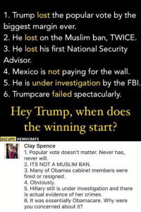 (CS): 1. Trump lost the popular vote by the  biggest margin ever  2. He lost on the Muslim ban, TWICE.  3. He lost his first National Security  Advisor.  4. Mexico is not paying for the wall.  5. He is under investigation by the FBI  6. Trumpcare failed spectacularly  Hey Trump, when does  the winning start?  OCCUPY  DEMOCRATS  Clay Spence  1. Popular vote doesn't matter. Never has  never will.  2. ITS NOT A MUSLIM BAN.  3. Many of Obamas cabinet members were  fired or resigned.  4. Obviously.  5. Hillary still is under investigation and there  is actual evidence of her crimes.  6. It was essentially Obamacare. Why were  you concerned about it? (CS)