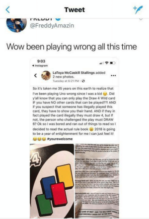 Bored, Funny, and Taken: 1  Tweet  @FreddyAmazin  Wow been playing wrong all this time  9:03  LaToya McCaskill Stallings added  2 new photos.  Tuesday at 6:21 PM  So it's taken me 35 years on this earth to realize that  I've been playing Uno wrong since I was a kid . Did  y'all know that you can only play the Draw 4 Wild card  IF you have NO other cards that can be played??! AND  if you suspect that someone has illegally played this  card, they have to show you their hand. AND if they in  fact played the card illegally they must draw 4, but If  not, the person who challenged the play must DRAW  6? Ok so l was bored and ran out of things to read so I  decided to read the actual rule book 2018 is going  to be a year of enlightenment for me I can just feel it!  CARDS OUT OF THE DEC