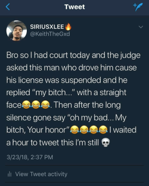 "Ali, Bad, and Bitch: 1  Tweet  SIRIUSXLEE  @KeithTheGxd  Bro so l had court today and the judge  asked this man who drove him cause  his license was suspended and he  replied ""my bitch..."" with a straight  face  silence gone say ""oh my bad... My  bitch, Your honor""eaa  a hour to tweet this I'm still  3/23/18, 2:37 PM  li View Tweet activity  Then after the long  alI waited Your Honor was upset for sure by ski-mask-freak MORE MEMES"