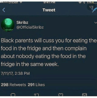 7/11, Food, and Growing Up Black: 1/  Tweet  Skribz  @OfficialSkribz  Black parents will cuss you for eating the  food in the fridge and then complain  about nobody eating the food in the  fridge in the same week.  7/11/17, 2:38 PM  298 Retweets 291 Likes If da first one ain't fax 😭 growingupblack
