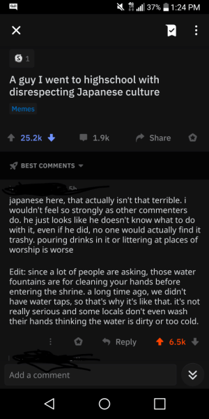 "OP gets called out by his claim that former classmate is ""disrespecting"" Japanese culture on purpose by pouring temple water: 1 ull 37%  1:24 PM  LTE  A guy I went to highschool with  disrespecting Japanese culture  Memes  1 25.2k  Share  1.9k  BEST COMMENTS  56  japanese here, that actually isn't that terrible. i  wouldn't feel so strongly as other commenters  do. he just looks like he doesn't know what to do  with it, even if he did, no one would actually find it  trashy. pouring drinks in it or littering at places of  worship is worse  Edit: since a lot of people are asking, those water  fountains are for cleaning your hands before  entering the shrine. a long time ago, we didn't  have water taps, so that's why it's like that. it's not  really serious and some locals don't even wash  their hands thinking the water is dirty or too cold.  Reply  6.5k  Add a comment  >> OP gets called out by his claim that former classmate is ""disrespecting"" Japanese culture on purpose by pouring temple water"