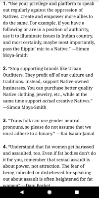 """Profitting Off Of: 1. """"Use your privilege and platform to speak  out regularly against the oppression of  Natives. Create and empower more allies to  do the same. For example, if you have a  following or are in a position of authority,  use it to illuminate issues in Indian country,  and most certainly, maybe most importantly,  pass the flippin' mic to a Native.""""-Simon  Moya-Smith  2. """"Stop supporting brands like Urban  Outfitters. They profit off of our culture and  traditions. Instead, support Native-owned  businesses. You can purchase better qualitv  Native clothing, jewelry, etc., while at the  same time support actual creative Natives.""""  Simon Moya-Smith  3. """"Trans folk can use gender neutral  pronouns, so please do not assume that we  must adhere to a binary."""" -Kai Isaiah-Jamal  4. """"Understand that fat women get harassed  and assaulted, too. Even if fat bodies don't do  it for you, remember that sexual assault is  about power, not attraction. The fear of  being ridiculed or disbelieved for speaking  out about assault is often heightened for fa  59"""