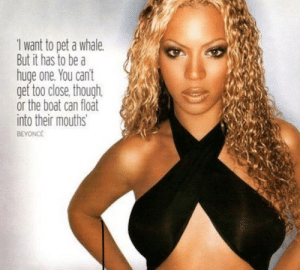 Beyonce, Back, and Boat: 1 want to pet a whale  But it has to be a  huge one, You can't  get too close, though  or the boat can float  nto their mouths  BEYONCE I want this tattooed on my lower back