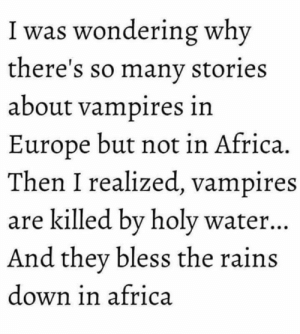 Africa, Memes, and Europe: 1 was wondering why  there's so many stories  about vampires in  Europe but not in Africa.  Then I realized, vampires  are killed by holy water..  And they bless the rain  down in africa ~Mystic