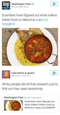 "Bitch, Bruh, and Complex: 1 Washington Post  @washingtonpost  WASHINGTON  POST  Scientists have figured out what makes  Indian food so delicious wapo.st/  1GMj8FR   mad ethnic & ignant  @BrokeHomieLarry  White people did all that research just to  find out they used seasoning  Washington Post @washingtonpost  Scientists have figured out  what makes Indian food so  delicious wapo.st/1GMj8FR <p><a href=""http://fierceawakening.tumblr.com/post/147793377460/raina-of-winter-thresholdofzero"" class=""tumblr_blog"">fierceawakening</a>:</p>  <blockquote><p><a class=""tumblr_blog"" href=""http://raina-of-winter.tumblr.com/post/147726187865"">raina-of-winter</a>:</p> <blockquote> <p><a class=""tumblr_blog"" href=""http://thresholdofzero.tumblr.com/post/147718413228"">thresholdofzero</a>:</p> <blockquote> <p><a class=""tumblr_blog"" href=""http://kittehinfurs.tumblr.com/post/147704893505"">kittehinfurs</a>:</p> <blockquote> <p><a class=""tumblr_blog"" href=""http://fuckingrecipes.tumblr.com/post/147699069008"">fuckingrecipes</a>:</p> <blockquote> <p><a class=""tumblr_blog"" href=""http://pettyeol.tumblr.com/post/1"">pettyeol</a>:</p> <blockquote> <p><a class=""tumblr_blog"" href=""http://the-bitch-goddess-success.tumblr.com/post/145999238532"">the-bitch-goddess-success</a>:</p> <blockquote> <p><a class=""tumblr_blog"" href=""http://sodhya.tumblr.com/post/145991940514"">sodhya</a>:</p> <blockquote> <p>This got me dying</p> </blockquote> <p>who paid for this study bruh</p> </blockquote> <p>it''s literally seasoning.  that's it. that's what make food taste good.<br/></p> </blockquote> <p>Bro it's more complex than just 'ey they used seasoning' </p> <p>It's HOW they used seasoning, compared to other areas of the world. </p> <p>Indian seasoning does this neat color wheel of flavor, fitting a bunch of spices that are very DIFFERENT from each other, to create a huge range of complex flavor. </p> <p>Meanwhile in Italy for instance, they tend to use flavors that are SIMILAR. For instance, Basil and Oregano, or Sweet fish with Sweet wine. It makes foods less likely to contrast weirdly in your mouth, and it's the basis of why fancy european people pair red wines with steak and white wines with chicken. Savory with Savory, Light with Light.   </p> <p><a href=""http://t.umblr.com/redirect?z=https%3A%2F%2Fmunchies.vice.com%2Fen%2Farticles%2Ftheres-a-scientific-reason-why-indian-food-is-so-delicious&amp;t=MTZhNTU0MTRjMGNlNjEyMDVlMWQ0YmZjY2NmZDc5ZjVjZmYzOGZiMixmMFVzOUFBRA%3D%3D"">But the Indian food steps it up a notch. The research is definitely worth a read. </a></p> <blockquote><p>""  That like flavors should be combined for better dishes—an unspoken but popular hypothesis stipulated by recipe-building in North American, Western European, and Latin American cultures—is an idea essentially reversed in Indian cuisine. "" <br/></p></blockquote> </blockquote> <p>well yes, spices need to not just complement the food but contrast against each other. to get maximum flavour when cooking indian food:</p> <p>1. use whole spices, dry roast small quantities of individual spices together and then grind them to a powder. balance is what you're looking for, not just chucking in handfuls of seasonings willy nilly because quantity does not equal flavour when it comes to spicing indian food. </p> <p>2. whole spices go in the oil first. always. also everything gets fried on its own before it's chucked into the sauce/curry. even the curry base is started off by frying onions/ginger/garlic/tomatoes or any combination thereof. basically…FRY THAT SHIT. i don't know of any regional cuisine in india that uses stock for simmering. frying everything individually is how we add flavour instead.  </p> <p>3. indian food needs to be cooked long and slow for the flavours to really merge. don't skimp on the cooking time if you can because that makes a huge difference. </p> </blockquote> <p>This was so enlightening</p> </blockquote> <p>I feel a need to mention that the researchers for this study are NOT white, as stated above. They're Indian. It's Indian people saying ""why does our cuisine work and taste so vastly different than anywhere else in the world?"" To quote from the article: </p> <p>""Researchers Anupam Jaina, Rakhi N Kb, and Ganesh Bagler from the Indian Institute for Technology in Jodhpur ran a fine-tooth comb through TarlaDalal.com—a recipe database of more than 17,000 dishes that self-identifies as ""India's #1 food site""—in attempts to decode the magic of your chicken tikka masala or aloo gobi.""</p> </blockquote>  <p>I'm so tired of the ""white people don't know what spices are"" meme showing up where it doesn't belong.</p></blockquote>"