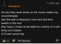 Dad, Family, and Shoes: 1 week ago  blazejecar  the fact they wear shoes on the couch makes me  uncomfortable  also the dad is sleeping in one shot and then  awake in the next  they have 3 chairs at the table for a family of 4 and  bring out 2 plates  0/10 plot cannot fap  356Répondre