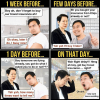 How Many Times, Memes, and Shit: 1 WEEK BEFORE.... FEW DAYS BEFORE  Boy ah, don't forget to buy  our travel insurance ah!  Eh you bought your  insurance from Etiqa  already or not?  Ok okay, later I  do, I busy now!  Yah yah I'll buy it later e r  123rt  Image credits: 123rt  1 DAY BEFORE... ON THAT DAY..  Boy tomorrow we flying  already, you got do what I  asked you to do or not???  Wah flight delay!!! Heng  ah boy, got buy travel  insurance.... right?  Oh shit  Yah yah, how many  times want to tell me?  now sure  kena scolding Not sure about you, but THIS ALWAYS happens to me when I want to buy travel insurance <link in bio> HAHAHA!!! storyofmylife