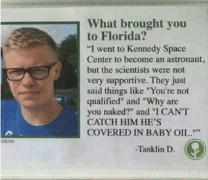 "Florida, Naked, and Space: 1 What brought you  to Florida?  ""I went to Kennedy Space  Center to become an astronaut,  but the scientists were not  very supportive. They just  said things like ""You're not  qualified"" and ""Why are  you naked?"" and ""I CANT  CATCH HIM HE'S  COVERED IN BABY OIL.""  ORIDA  -Tanklin D WHY CANT WE CATCH HIM??"