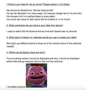 "I had to do it for the Legend: 1.What is your idea for the art show? Please explain in full Detail.  We should do Gerald from ""Sid the Science Kid""  He can be depicted in so many ways, his luscious orange hair to his pink skin.  His dinosaur shirt is a perfect place to show detail.  You could use value on dark spots like his cheeks or in his mouth.  2. What connection do you have to your idea from above?  I used to watch Sid the Science Kid as a kid and Gerald was my favorite.  3. What type of medium or materials would you use to create your idea?  We might use different paints to show all of the vibrant colors of this absolute  madlad.  4. Where would display show and why?  If you're asking where it would be displayed and why, it would be displayed  where little kids go because they're little and like cartoons.  I included a picture: I had to do it for the Legend"