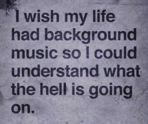 meirl: 1 wish my life  had background  music so I could  understand what  the hell is going  on. meirl