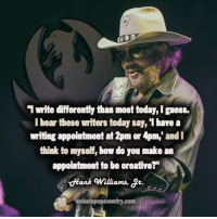 """""""Can't you see I'm a dinosaur...."""": 1 write differently than most today,lguess.  I bear these writers today say, 'I bave a  writing appointment at 2pm or 4pm, and I  think to myself, bow do you make an  appointment to be creative?""""  dHank Williams,  atepopcountry.com """"Can't you see I'm a dinosaur...."""""""
