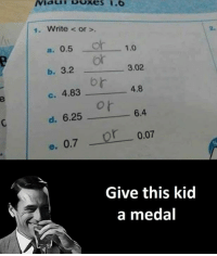 Kid A, Kid, and Kidding: 1. Write or  a. 0.5  O  1.0  3.02.  b. 3.2  c. 4.83  4.8  d. 6.25  6.4  e. 0.7 or 0.07  Give this kid  a medal