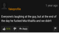 Mia Khalifa, Epic, and Mia: 1 year ago  fakeprofile  Everyone's laughing at the guy, but at the end of  the day he fucked Mia Khalifa and we didn't  7  7076  Reply Epic
