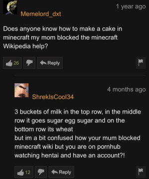 Fair question: 1 year ago  Memelord_dxt  Does anyone know how to make a cake in  minecraft my mom blocked the minecraft  Wikipedia help?  Reply  26  4 months ago  ShreklsCool34  3 buckets of milk in the top row, in the middle  row it goes sugar egg sugar and on the  bottom row its wheat  but im a bit confused how your mum blocked  minecraft wiki but you are on pornhub  watching hentai and have an account?!  Reply  12 Fair question