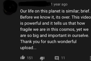 Found on a YouTube video about a pumpkin time lapse...: 1 year ago  Our life on this planet is similar; brief  Before we know it, its over. This video  is powerful and it tells us that how  fragile we are in this cosmos, yet we  are so big and important in ourselve.  Thank you for such wonderful  upload...  11  151 Found on a YouTube video about a pumpkin time lapse...