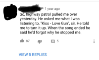"""Dude, Love, and Kiss: 1 year ago  So, highway patrol pulled me over  yesterday. He asked me what I was  listening to, """"Kiss - Love Gun"""", sir. He told  me to turn it up. When the song ended he  said he'd forgot why he stopped me.  87  VIEW 5 REPLIES"""