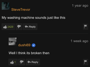 Very broken indeed: 1 year ago  SteveTrevor  My washing machine sounds just like this  Reply  2429  1 week ago  dushi69  Well I think its broken then  Reply  1 Very broken indeed