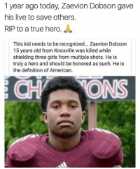 Rest in peace to a hero 🙏: 1 year ago today, Zaevion Dobson gave  his live to save others  RIP to a true hero  This kid needs to be recognized... Zaevion Dobson  15 years old from Knoxville was killed while  shielding three girls from multiple shots. He is  truly a hero and should be honored as such. He is  the definition of American. Rest in peace to a hero 🙏