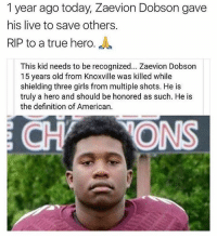 RIP TO A TRUE HERO💪🏾🙏🏾🙏🏾: 1 year ago today, Zaevion Dobson gave  his live to save others.  RIP to a true hero.  This kid needs to be recognized... Zaevion Dobson  15 years old from Knoxville was killed while  shielding three girls from multiple shots. He is  truly a hero and should be honored as such. He is  the definition of American.  ONS RIP TO A TRUE HERO💪🏾🙏🏾🙏🏾