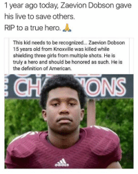 Gone but never forgotten 😞💔: 1 year ago today, Zaevion Dobson gave  his live to save others.  RIP to a true hero  This kid needs to be recognized... Zaevion Dobson  15 years old from Knoxville was killed while  shielding three girls from multiple shots. He is  truly a hero and should be honored as such. He is  the definition of American.  aadas Gone but never forgotten 😞💔