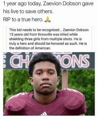 🙏🏼🙏🏼: 1 year ago today, Zaevion Dobson gave  his live to save others.  RIP to a true hero  This kid needs to be recognized... Zaevion Dobson  15 years old from Knoxville was killed while  shielding three girls from multiple shots. He is  truly a hero and should be honored as such. He is  the definition of American.  ONS 🙏🏼🙏🏼