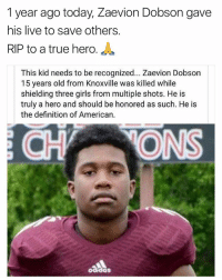 Zaevion Dobson was killed shielding girls from bullets a year ago from today. RIP to this hero 🙏 WSHH: 1 year ago today, Zaevion Dobson gave  his live to save others.  RIP to a true hero  J  This kid needs to be recognized... Zaevion Dobson  15 years old from Knoxville was killed while  shielding three girls from multiple shots. He is  truly a hero and should be honored as such. He is  the definition of American.  aadas Zaevion Dobson was killed shielding girls from bullets a year ago from today. RIP to this hero 🙏 WSHH