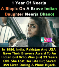 Neerja!: 1 Year of Neerja  A Biopic On A Brave Indian  Daughter Neerja Bhanot  VC J  www.RVCJ.COM  In 1986, India, Pakistan And USA  Gave Their Bravery Award To An  Indian Girl Who Was Just 23 Years  Old. She Lost Her Life But Save  359 Lives During A Plane Hijack. Neerja!