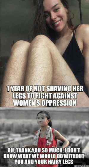 Triggering triggers: 1 YEAR OF NOT SHAVING HER  LEGS TO FIGHT AGAINST  WOMEN'S OPPRESSION  OH, THANKYOU SO MUCH,IDONT  KNOW WHAT WE WOULD DO'WITHOUT  YOU AND YOUR HAIRY LEGS  MEMEFUL.COM Triggering triggers