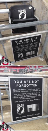 Love or hate Ohio State, this is what America is all about. Respect. https://t.co/mLxbTvaXGD: 1  YOU ARE NOT  FORGOTTEw  Since World War I, more than  92,00o  soldiers are unaccounted for  his unoccupied s  he memory of these brave  eat is dedicated to  women and  to the sacrifices each made  in serving this country.  God Bless You. God Bless America  Ohio Stadium- September 3, 2016   JOHN  GR2  NCE  YOU ARE NOT  FORGOTTEN  Since World War I, more than 92,000  American soldiers are unaccounted for.  This unoccupied seat is dedicated to  the memory of these brave men and  women and to the sacrifices each made  in serving this country.  God Bless You. God Bless America.  E NOT FORG  Ohio Stadium - September 3, 2016 Love or hate Ohio State, this is what America is all about. Respect. https://t.co/mLxbTvaXGD
