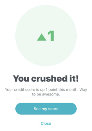 Credit Score, Image, and Okay: 1  You crushed it!  Your credit score is up 1 point this month. Way  to be awesome.  See my score  Close [image] I'm okay with this, thanks Turbo for the positivity.