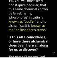 "Memes, Greek, and Coincidence: 1%. You will most likely  find it quite peculiar, that  this same chemical known  by Greek name,  'phosphorus' in Latin is  known as ""Lucifer"" and to  alchemists it is known as  the ""philosopher's stone.""  Is this all a coincidence,  or have these alchemical  clues been here all along  for us to discover?  The name Fu means Gnd 👆LovesAGAPE"