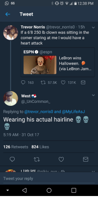 Blackpeopletwitter, Espn, and Hairline: 10 0  .111 i 2:38 PM  Tweet  Trevor Norris @trevor_norrisO 15h  If a 6'8 250 lb clown was sitting in the  corner staring at me I would have a  heart attacK  ESPN @espn  LeBron wins  Halloween  (via LeBron Jam...  163 t 57.5K 131K  West  @_UnCommon  Replying to@trevor_norris0 and @MyLifeAsJ  Wearing his actual hairline  5:19 AM-31 Oct 17  126 Retweets 824 Likes  Tweet your reply  0 <p>Absolutely terrifying for all parties involved (via /r/BlackPeopleTwitter)</p>