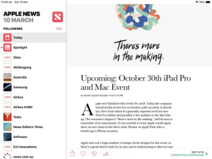 """Apple news does not know what the date is: 10:00 am Sun 10 Mar  APPLE NEWS  10 MARCH  FOLLOWING  Edit  Today  heres more  in the mjaking  Spotlight  TOPIC Xbox  TOPIC Wollongong  Upcoming: October 30th iPad Pro  and Mac Event  Australia  Samsung  by Sarath Jayand October 19 at 5:16 PM  TOPIC Airbus  pple isn't finished with events for 2018. Today the company  issued media invites for an October 30th occasion in Brook-  TOPIC Airbus A380  lyn, New York where it's generally expected we'll see new  iPad Pro tablets and possibly a few updates to the Mac line-  up. The occasion's slogan is """"there's more in the making, and its area iS  somewhat of an amazement. It was sensible to trust Apple would again  Tesla  News Editors' Picks  show its new items in the Steve Jobs Theater at Apple Park after a  month ago's iPhone occasion.  Softwaree  Apple sent out a huge number of unique invite designs for the event, so  there's a great deal to look for in case you re endeavoring to discover any  TOPIC DJI Innovations  NEXT UP IN  COMPUTER HARDWARE  news.com.au Apple news does not know what the date is"""