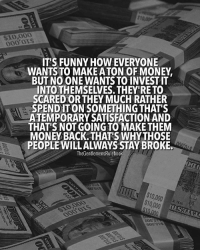 Funny, Memes, and Money: $10,000  000 0LS  ITS FUNNY HOW EVERYONE  WANTS TO MAKE ATON OF MONEY  BUT NO ONE WANTS TO INVESTIT  INTO THEMSELVES. THEY'RE TO  SCARED OR THEY MUCH RATHER  SPEND IT ON SOMETHING THAT'S  ATEMPORARY SATISFACTION AND  THAT'S NOT GOING TO MAKE THEM  MONEY BACK, THAT'S WHYTHOSE  PEOPLE WILLALWAYS STAY BROKE.  TheGentlemensRulebook  $10,000  000 OTS  ood OLS Scared money doesn't make money. If you don't learn how to take calculated risks you'll never be successful. No risk no reward. LIKE IF YOU AGREE & TAG SOMEONE!