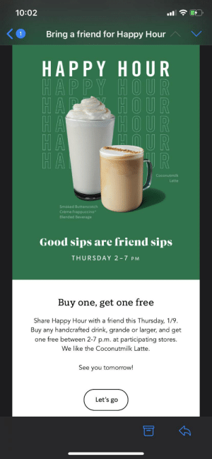 We like the coconut milk latte.: 10:02  Bring a friend for Happy Hour  HAPPY HOUR  HAPPY HOU R  HOUR  HOUR  MOUR  HA  HA  HA  Coconutmilk  Latte  Smoked Butterscotch  Crème Frappuccino  Blended Beverage  Good sips are friend sips  THURSDAY 2-7 PM  Buy one, get one free  Share Happy Hour with a friend this Thursday, 1/9.  Buy any handcrafted drink, grande or larger, and get  one free between 2-7 p.m. at participating stores.  We like the Coconutmilk Latte.  See you tomorrow!  Let's go We like the coconut milk latte.