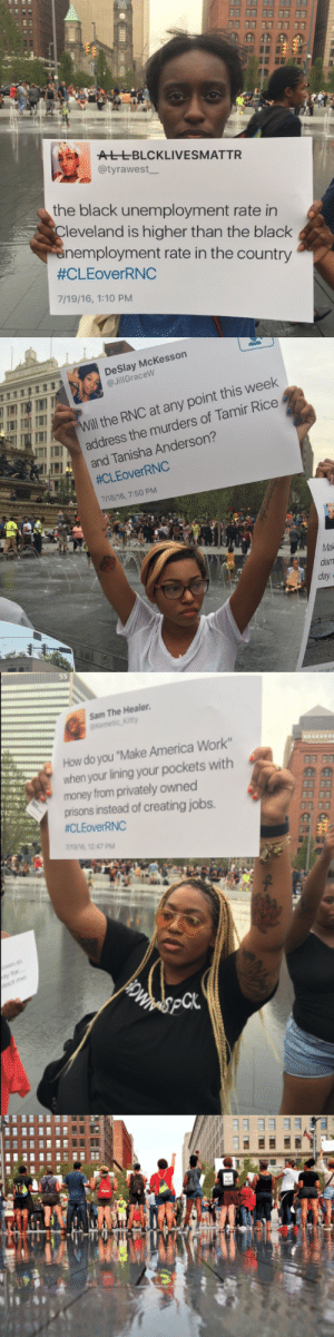 """America, Money, and Target: 10 03 31 13 31  @tyrawest_  the black unemployment rate in  leveland is higher than the black  nemployment rate in the country  #CLEoverRNC  7/19/16, 1:10 PM   DeSlay McKesson  @JillGracew  ll the RNC at any point this week  address the murders of Tamir Rice  and Tanisha Anderson?  7/18/16, 7:50 PM  Mak  dam  day.   Sam The Healer  How do you """"Make America Work""""  when your lining your pockets with  money from privately owned  prisons instead of creating jobs  #CLEoverRNC  ngn6·12 47 PM  y for hustleinatrap:  Black women got in formation in Public Square to underline issues that really matter."""