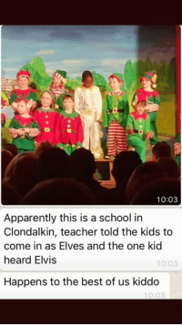 Apparently, School, and Teacher: 10:03  Apparently this is a school in  Clondalkin, teacher told the kids to  come in as Elves and the one kid  heard Elvis  10:03  Happens to the best of us kiddo  10:03 Happens to the best of us via /r/wholesomememes https://ift.tt/2QFQbcZ