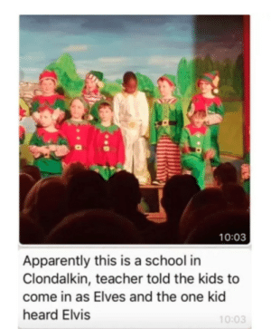 Meirl: 10:03  Apparently this is a school in  Clondalkin, teacher told the kids to  come in as Elves and the one kid  heard Elvis  10:03 Meirl