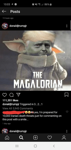 This is why we can't have nice things: 10:03  E Posts  15 hours ago  donaldjtrumpjr  :  Obighu  THE  MAGALORIAN  111,351 likes  donaldjtrumpjr Triggered in 3...1  View All 5,945 Comments  yes, I'm prepared for  10,000 Iranian death threats just for commenting on  this post witha smile...  1 day ago  donaldjtrumpjr  (+) This is why we can't have nice things