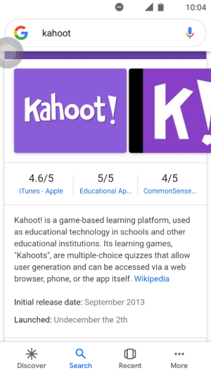"Apple, Kahoot, and Phone: 10:04  G kahoot  Kahoot!K  4.6/5  5/5  4/5  Educational Ap...  iTunes - Apple  CommonSense...  Kahoot! is a game-based learning platform, used  as educational technology in schools and other  educational institutions. Its learning games,  ""Kahoots"", are multiple-choice quizzes that allow  user generation and can be accessed via a web  browser, phone, or the app itself. Wikipedia  Initial release date: September 2013  Launched: Undecember the 2th  Search  Discover  Recent  More Well, it's not exactly fixed . . ."