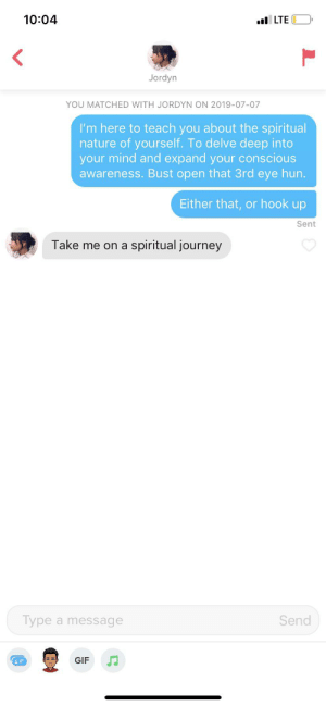 Gif, Journey, and Nature: 10:04  LTE  Jordyn  YOU MATCHED WITH JORDYN ON 2019-07-07  I'm here to teach you about the spiritual  nature of yourself. To delve deep into  your mind and expand your conscious  awareness. Bust open that 3rd eye hun.  Either that, or hook up  Sent  Take me on a  spiritual journey  Send  Type a message  GIF Am I doing this right? Feels right.