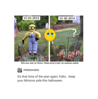 Halloween, Minion, and Minions: 10-05-2013  10-20-2013  Who ever took my Minion: Please bring it back (no questions asked)  minionvoice  It's that time of the year again, folks... keep  your Minions safe this halloween. that is deeply disturbing also happy Halloween