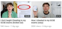 Cheating, How, and Got: 10:05  8:14  l Got Caught Cheating in my  GCSE exams (kicked out)  How i cheated in my GCSE  exams (easy)  94K views 1 day ago  282K views 6 days ago
