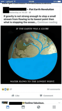 Flat Earth: 10:08  OO  gif gaff  LE  Flat Earth Revolution  Yesterday at 16:29  If gravity is not strong enough to stop a small  stream from flowing to its lowest point then  what is stopping the ocean  Continue reading  IF THE EARTH WAS A GLOBE  WATER FLOWS TO THE LOWEST POINT.  30 comments  I Comment  Like  feelina fabulous.