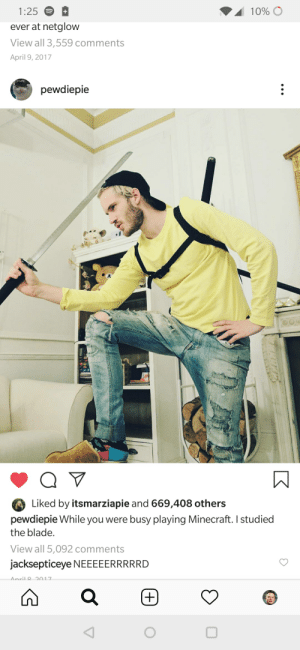 Look at him now: 10%  1:25  +  ever at netglow  View all 3,559 comments  April 9, 2017  pewdiepie  Q V  Liked by itsmarziapie and 669,408 others  pewdiepie While you were busy playing Minecraft. I studied  the blade.  View all 5,092 comments  jacksepticeye NEEEEERRRRRD  Anril 2017  (+ Look at him now