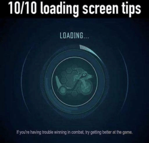The Game, Game, and Tips: 10/10 loading screen tips  LOADING  If you're having trouble winning in combat, try getting better at the game. 8/8 would try getting better.