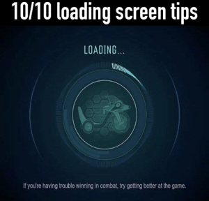 Git gud: 10/10 loading screen tips  LOADING  If you're having trouble winning in combat, try getting better at the game. Git gud