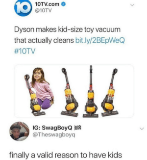 Kids are useful now: 10  10TV.com  @10TV  Dyson makes kid-size toy vacuum  that actually cleans bit.ly/2BEpWeQ  #10TV  IG: SwagBoyQ  @Theswagboy  finally a valid reason to have kids Kids are useful now